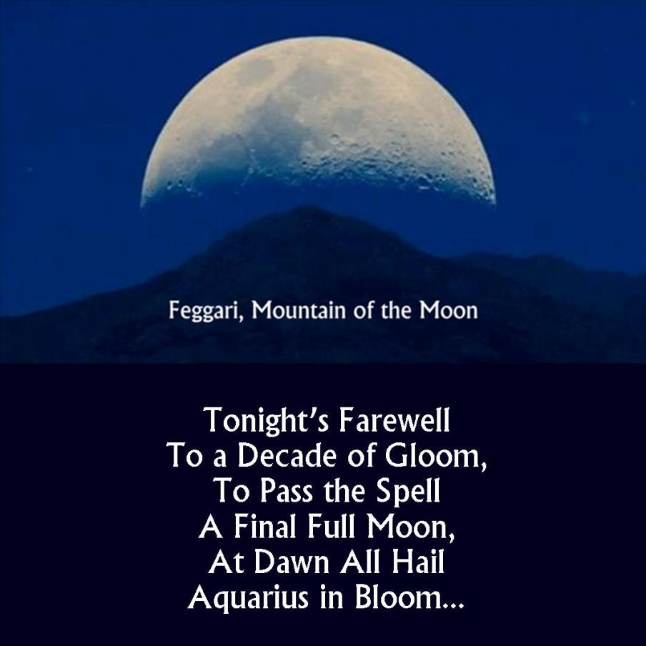 Mountain of the Moon Poem: Tonight's Farewell To a Decade of Gloom, To Pass the Spell  A Final Full Moon, At Dawn All Hail Aquarius in Bloom...